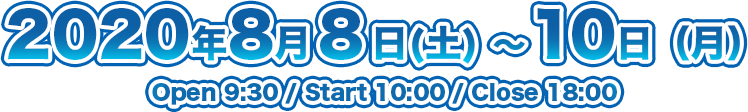 2020年8月8日(土) ~ 10日(月)Open 9:30 / Start 10:00 / Close 18:00